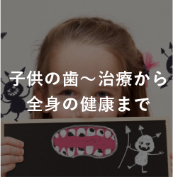子供の歯~治療から全身の健康まで